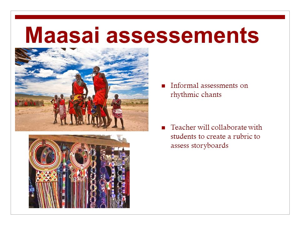 Maasai assessements Informal assessments on rhythmic chants Teacher will collaborate with students to create a rubric to assess storyboards