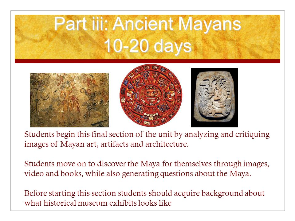 Part iii: Ancient Mayans 10-20 days Students begin this final section of the unit by analyzing and critiquing images of Mayan art, artifacts and architecture.