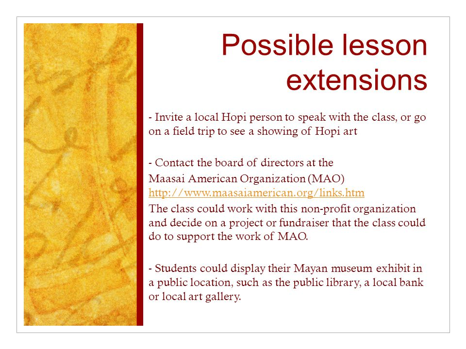 Possible lesson extensions - Invite a local Hopi person to speak with the class, or go on a field trip to see a showing of Hopi art - Contact the board of directors at the Maasai American Organization (MAO) http://www.maasaiamerican.org/links.htm http://www.maasaiamerican.org/links.htm The class could work with this non-profit organization and decide on a project or fundraiser that the class could do to support the work of MAO.