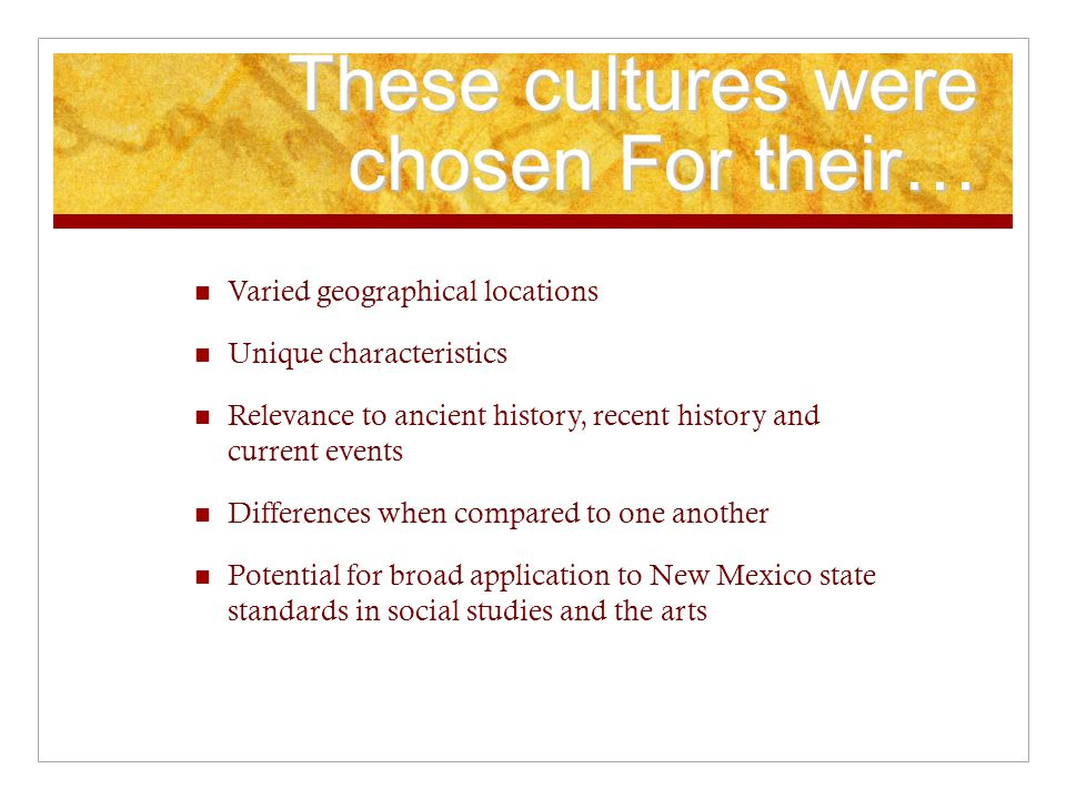 These cultures were chosen For their… Varied geographical locations Unique characteristics Relevance to ancient history, recent history and current events Differences when compared to one another Potential for broad application to New Mexico state standards in social studies and the arts