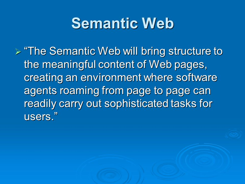Semantic Web  The Semantic Web will bring structure to the meaningful content of Web pages, creating an environment where software agents roaming from page to page can readily carry out sophisticated tasks for users.