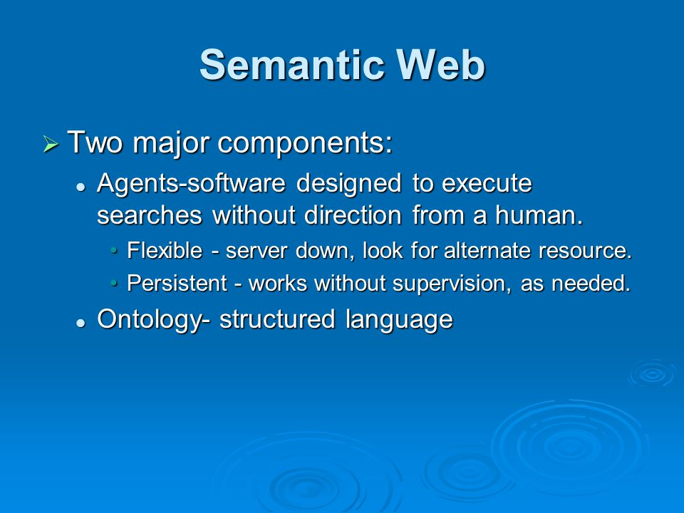 Semantic Web  Two major components: Agents-software designed to execute searches without direction from a human.