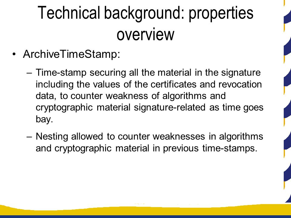 Technical background: properties overview ArchiveTimeStamp: –Time-stamp securing all the material in the signature including the values of the certificates and revocation data, to counter weakness of algorithms and cryptographic material signature-related as time goes bay.