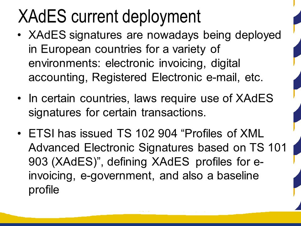 XAdES current deployment XAdES signatures are nowadays being deployed in European countries for a variety of environments: electronic invoicing, digital accounting, Registered Electronic e-mail, etc.