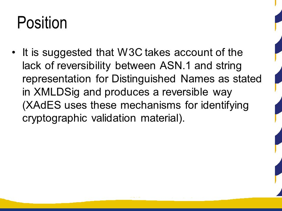 Position It is suggested that W3C takes account of the lack of reversibility between ASN.1 and string representation for Distinguished Names as stated in XMLDSig and produces a reversible way (XAdES uses these mechanisms for identifying cryptographic validation material).