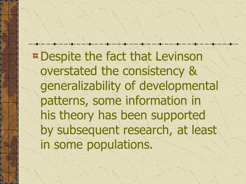 Despite the fact that Levinson overstated the consistency & generalizability of developmental patterns, some information in his theory has been suppor