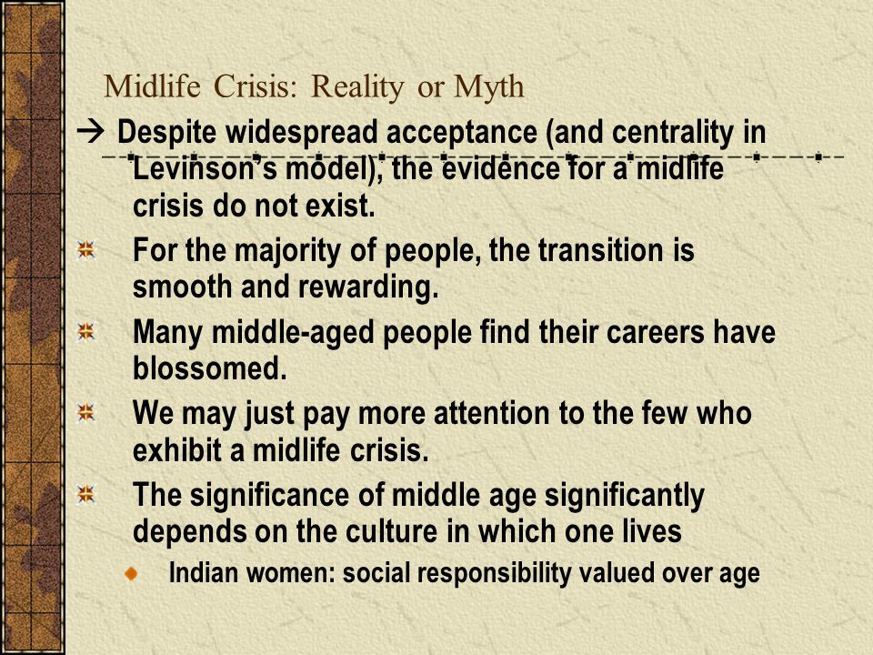 Midlife Crisis: Reality or Myth  Despite widespread acceptance (and centrality in Levinson's model), the evidence for a midlife crisis do not exist.