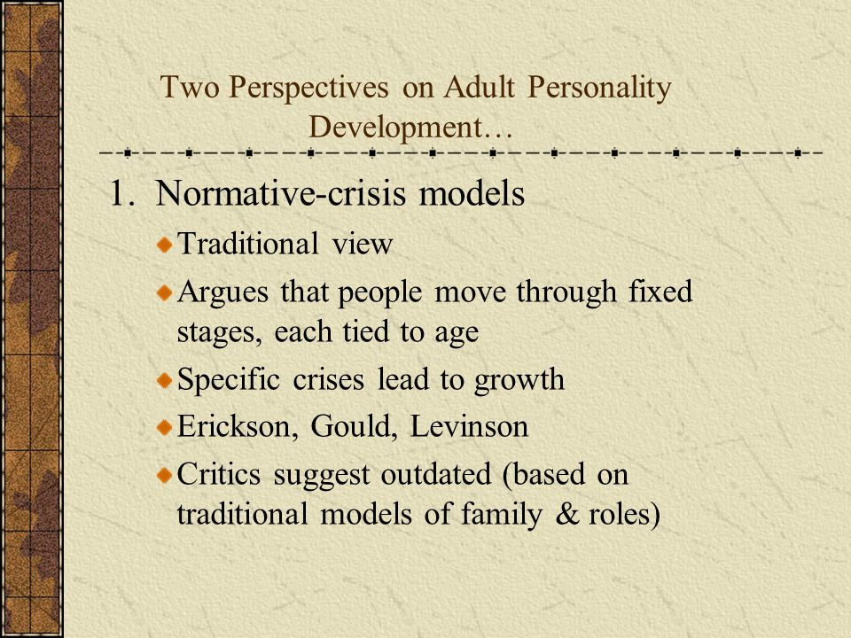 Two Perspectives on Adult Personality Development… 1. Normative-crisis models Traditional view Argues that people move through fixed stages, each tied