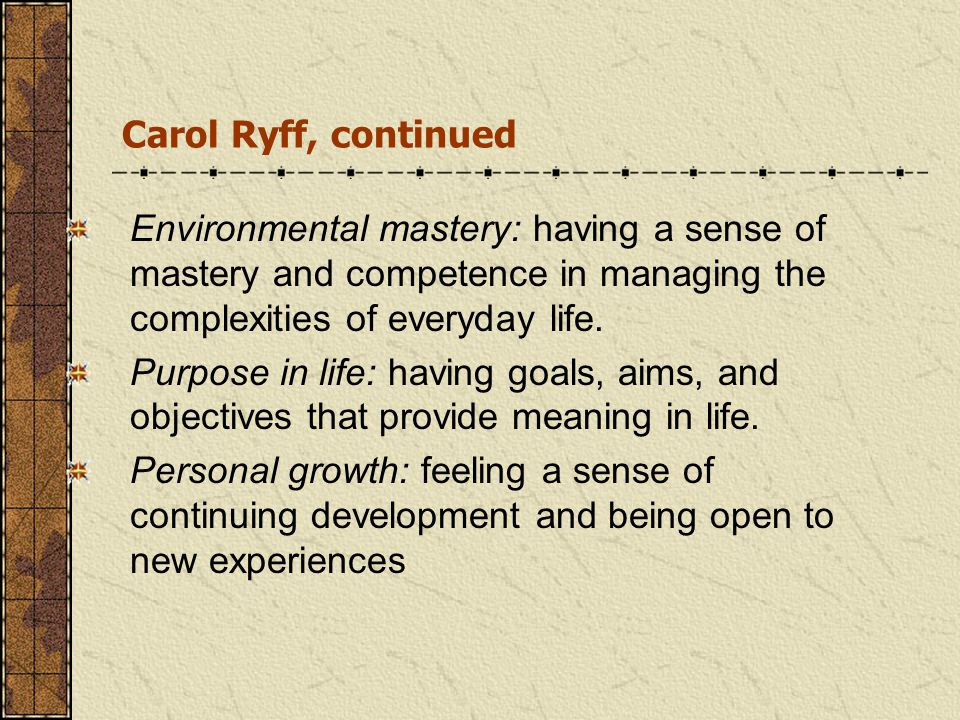 Carol Ryff, continued Environmental mastery: having a sense of mastery and competence in managing the complexities of everyday life. Purpose in life: