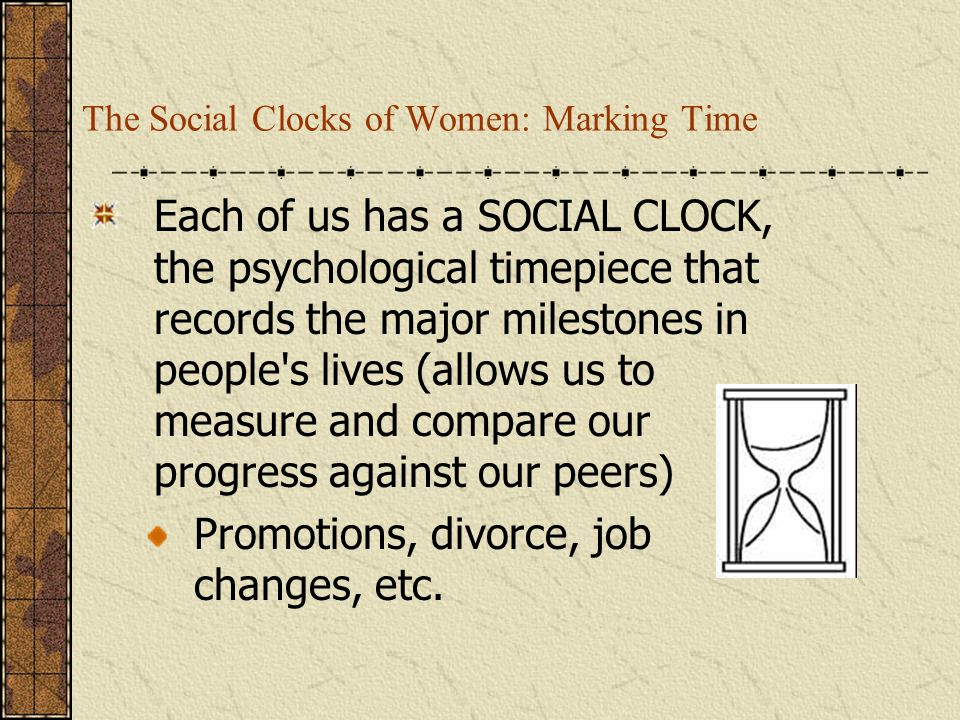 The Social Clocks of Women: Marking Time Each of us has a SOCIAL CLOCK, the psychological timepiece that records the major milestones in people's live