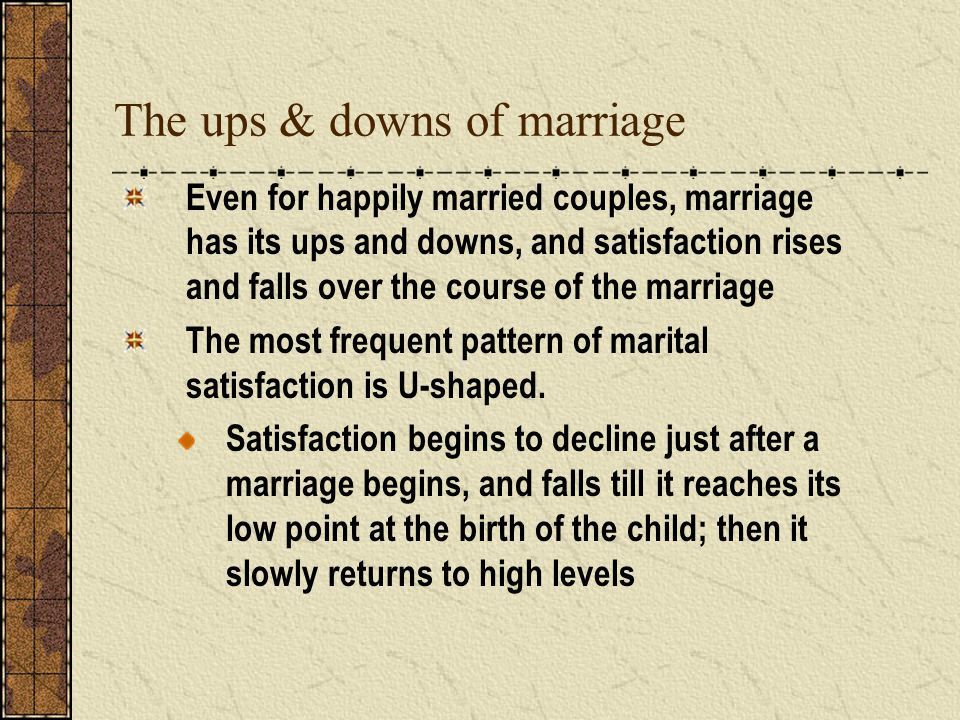 The ups & downs of marriage Even for happily married couples, marriage has its ups and downs, and satisfaction rises and falls over the course of the