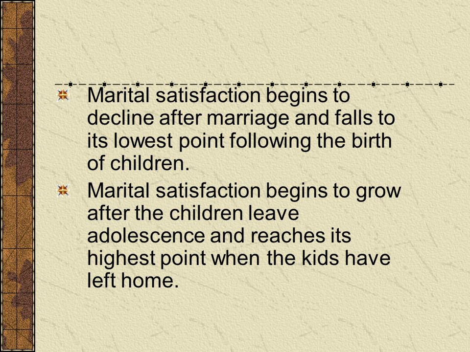 Marital satisfaction begins to decline after marriage and falls to its lowest point following the birth of children. Marital satisfaction begins to gr