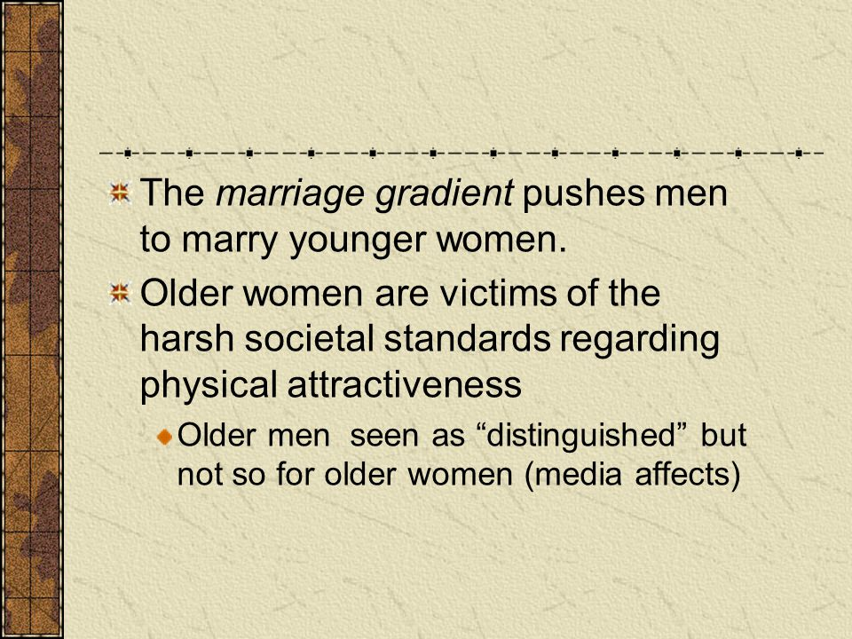 The marriage gradient pushes men to marry younger women. Older women are victims of the harsh societal standards regarding physical attractiveness Old