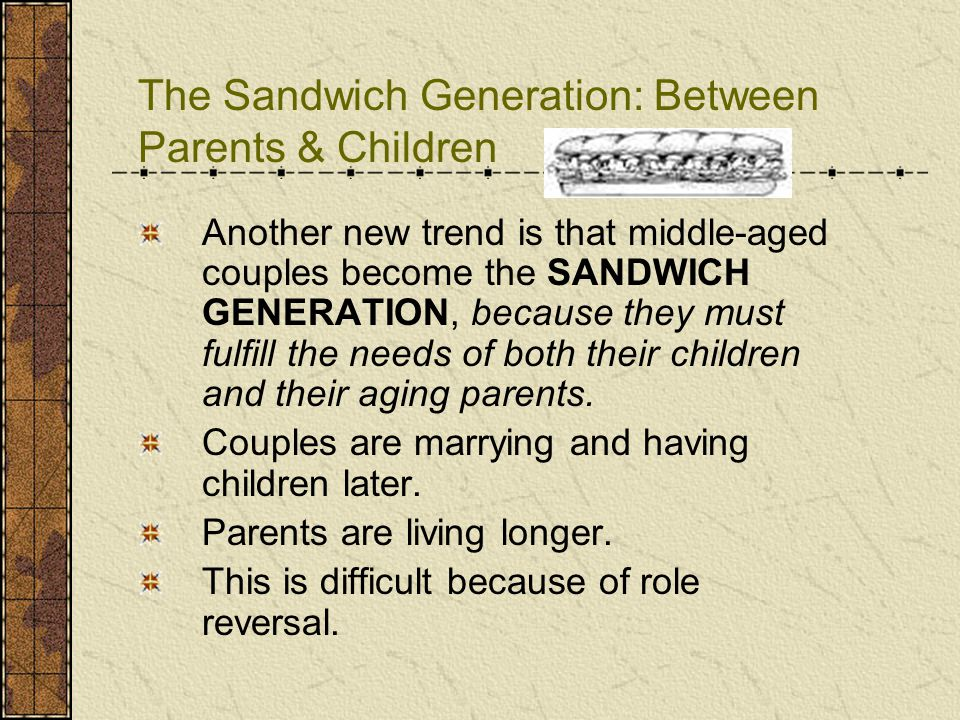 The Sandwich Generation: Between Parents & Children Another new trend is that middle-aged couples become the SANDWICH GENERATION, because they must fu