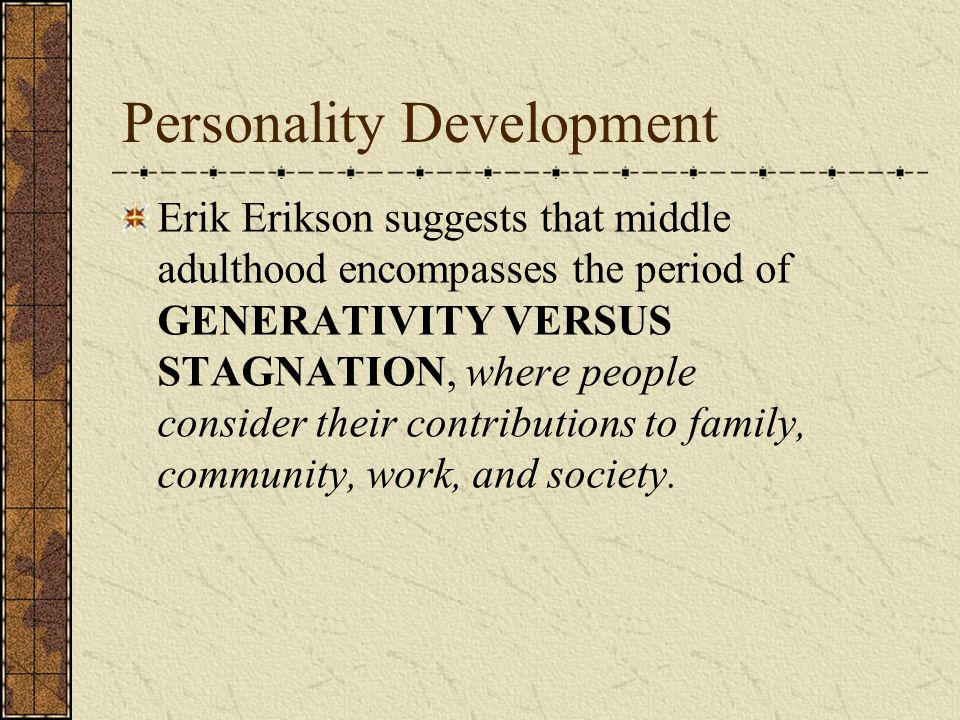 Personality Development Erik Erikson suggests that middle adulthood encompasses the period of GENERATIVITY VERSUS STAGNATION, where people consider th