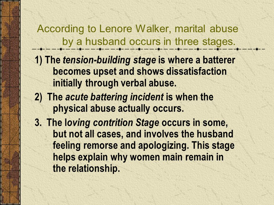 According to Lenore Walker, marital abuse by a husband occurs in three stages. 1) The tension-building stage is where a batterer becomes upset and sho