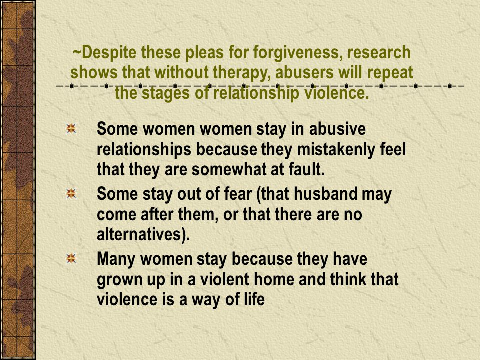Some women women stay in abusive relationships because they mistakenly feel that they are somewhat at fault. Some stay out of fear (that husband may c