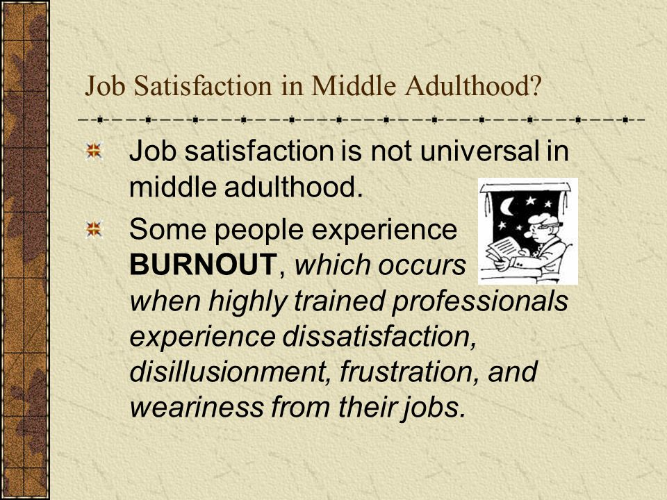 Job Satisfaction in Middle Adulthood? Job satisfaction is not universal in middle adulthood. Some people experience BURNOUT, which occurs when highly