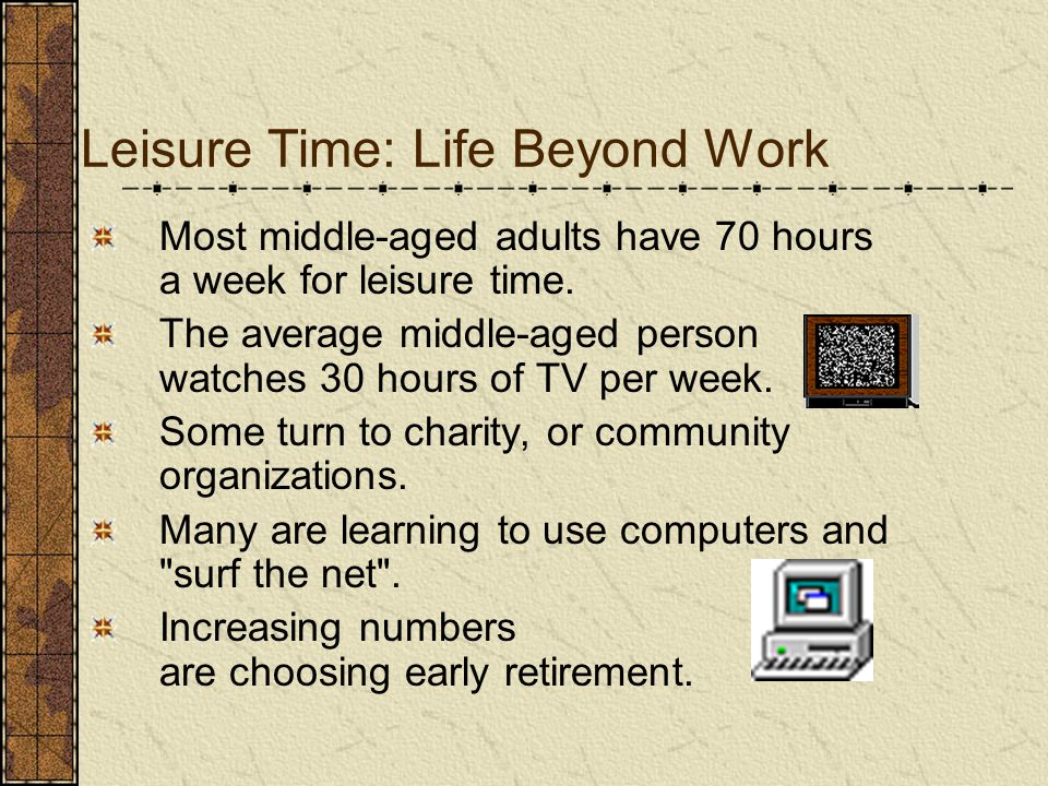 Leisure Time: Life Beyond Work Most middle-aged adults have 70 hours a week for leisure time. The average middle-aged person watches 30 hours of TV pe