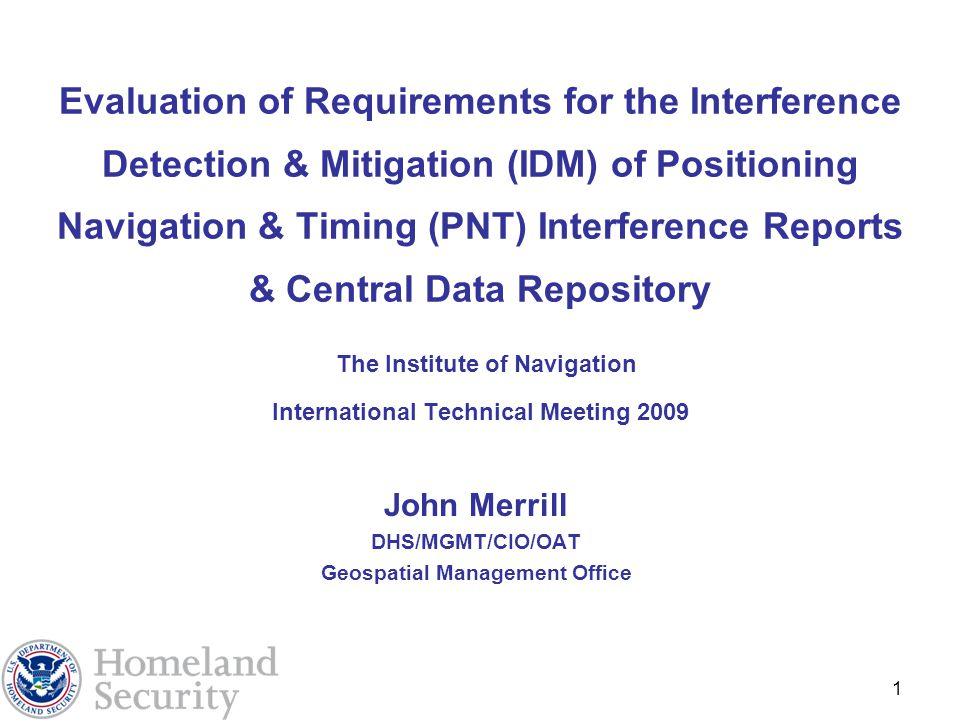1 Evaluation of Requirements for the Interference Detection & Mitigation (IDM) of Positioning Navigation & Timing (PNT) Interference Reports & Central Data Repository The Institute of Navigation International Technical Meeting 2009 John Merrill DHS/MGMT/CIO/OAT Geospatial Management Office