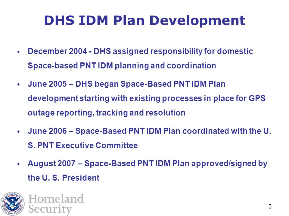 3 DHS IDM Plan Development December 2004 - DHS assigned responsibility for domestic Space-based PNT IDM planning and coordination June 2005 – DHS began Space-Based PNT IDM Plan development starting with existing processes in place for GPS outage reporting, tracking and resolution June 2006 – Space-Based PNT IDM Plan coordinated with the U.