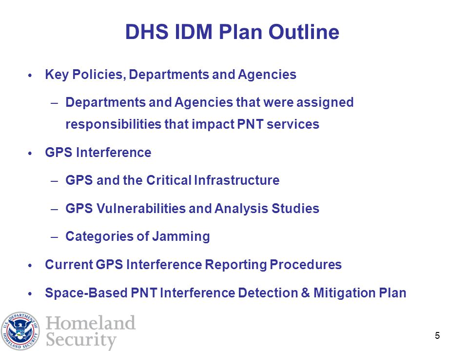 5 DHS IDM Plan Outline Key Policies, Departments and Agencies –Departments and Agencies that were assigned responsibilities that impact PNT services GPS Interference –GPS and the Critical Infrastructure –GPS Vulnerabilities and Analysis Studies –Categories of Jamming Current GPS Interference Reporting Procedures Space-Based PNT Interference Detection & Mitigation Plan