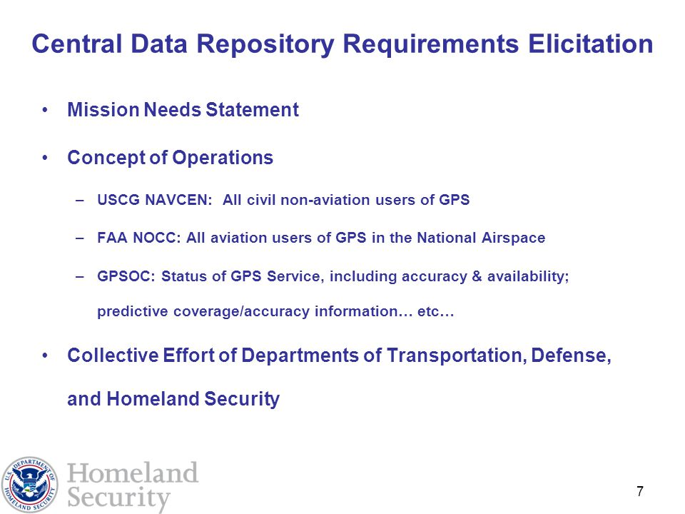 7 Central Data Repository Requirements Elicitation Mission Needs Statement Concept of Operations –USCG NAVCEN: All civil non-aviation users of GPS –FAA NOCC: All aviation users of GPS in the National Airspace –GPSOC: Status of GPS Service, including accuracy & availability; predictive coverage/accuracy information… etc… Collective Effort of Departments of Transportation, Defense, and Homeland Security