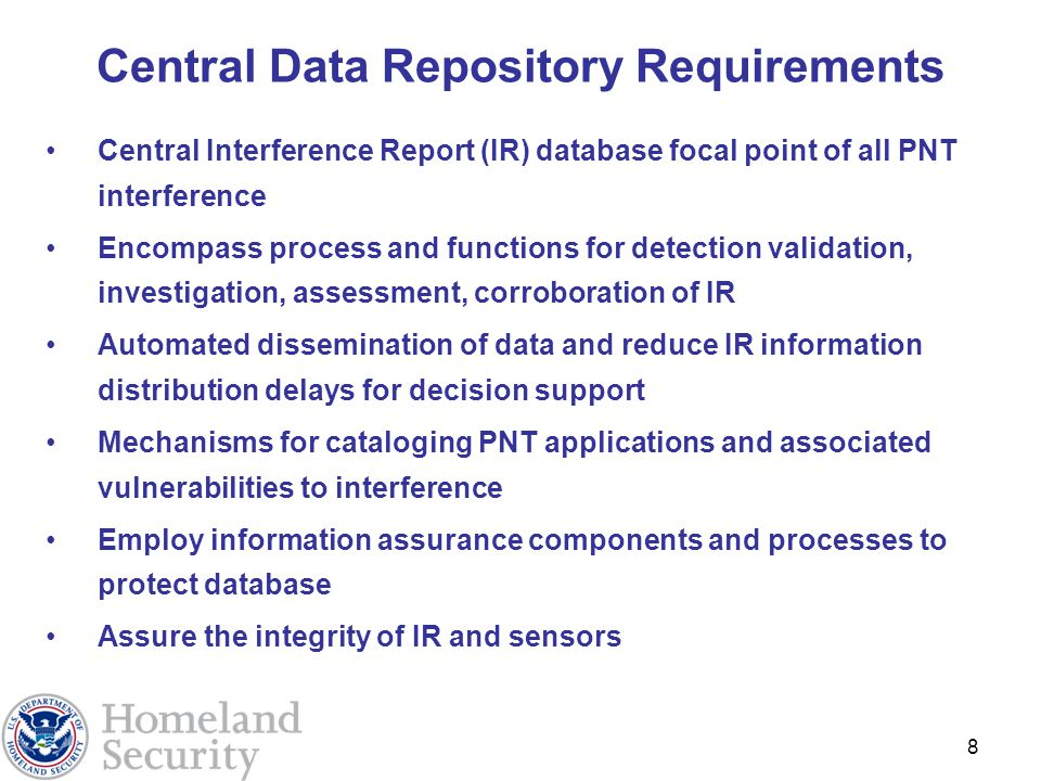 8 Central Data Repository Requirements Central Interference Report (IR) database focal point of all PNT interference Encompass process and functions for detection validation, investigation, assessment, corroboration of IR Automated dissemination of data and reduce IR information distribution delays for decision support Mechanisms for cataloging PNT applications and associated vulnerabilities to interference Employ information assurance components and processes to protect database Assure the integrity of IR and sensors