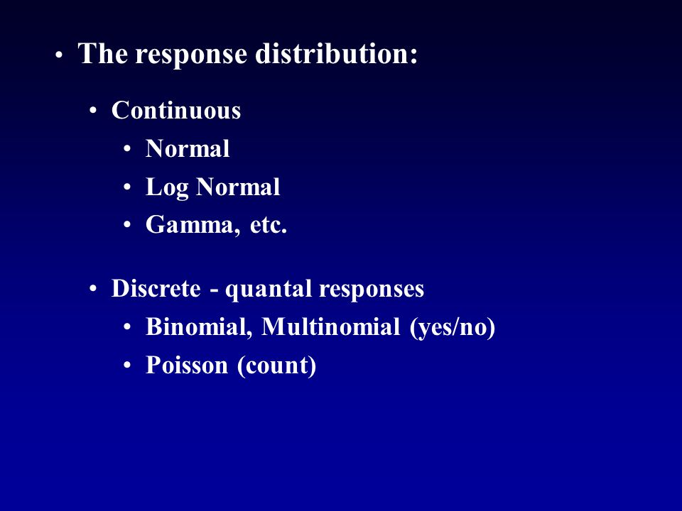 The response distribution: Continuous Normal Log Normal Gamma, etc.