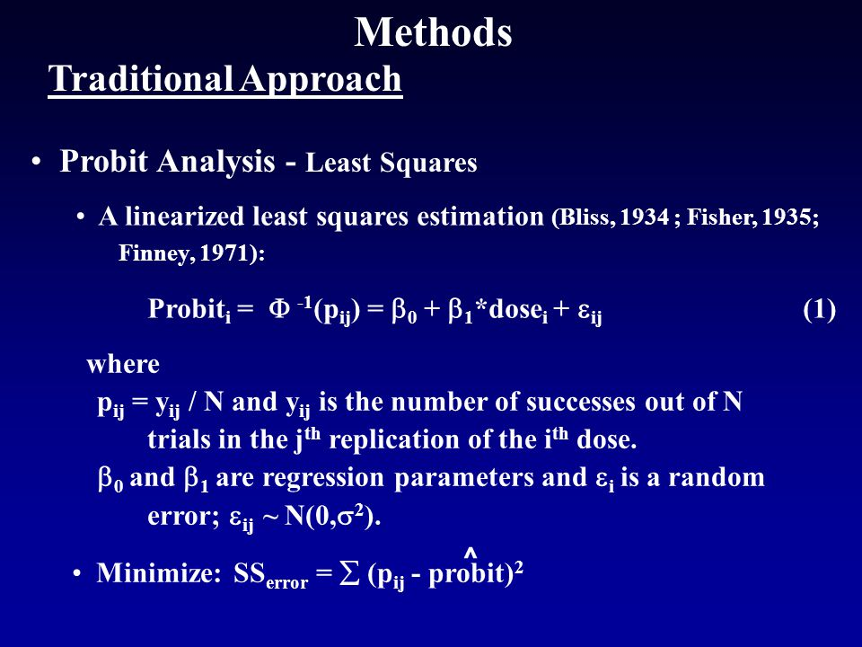 Methods Traditional Approach Probit Analysis - Least Squares ^ where p ij = y ij / N and y ij is the number of successes out of N trials in the j th replication of the i th dose.