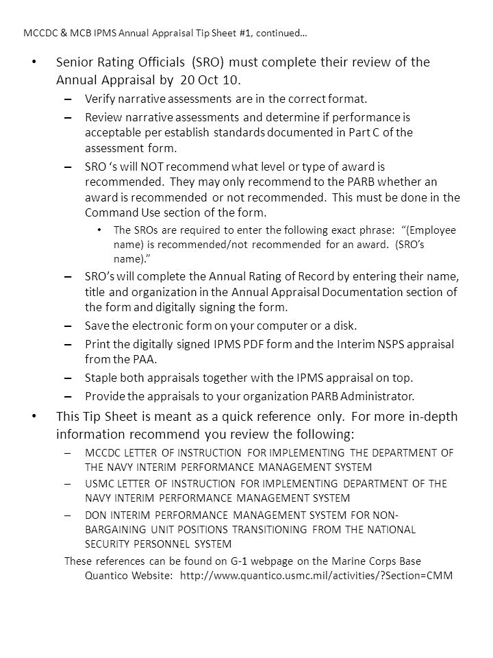 MCCDC & MCB IPMS Annual Appraisal Tip Sheet #1, continued… Senior Rating Officials (SRO) must complete their review of the Annual Appraisal by 20 Oct 10.