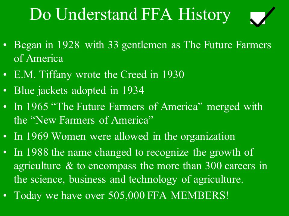 Do Understand FFA History Began in 1928 with 33 gentlemen as The Future Farmers of America E.M. Tiffany wrote the Creed in 1930 Blue jackets adopted i