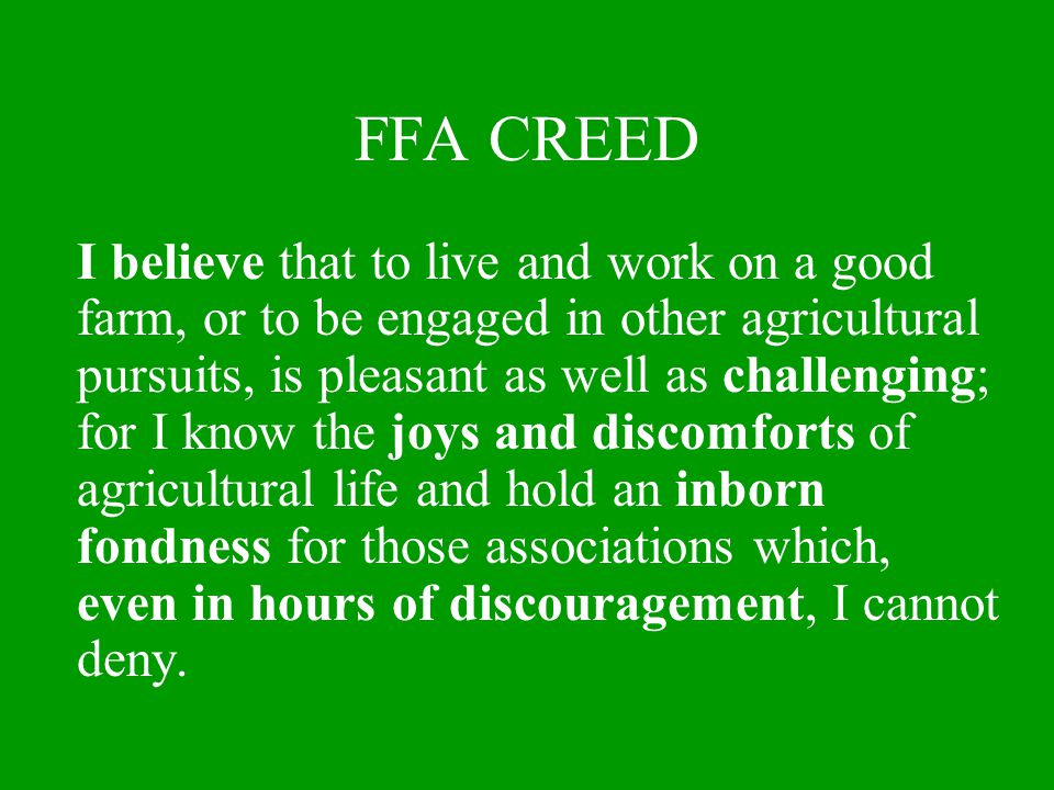 FFA CREED I believe that to live and work on a good farm, or to be engaged in other agricultural pursuits, is pleasant as well as challenging; for I k