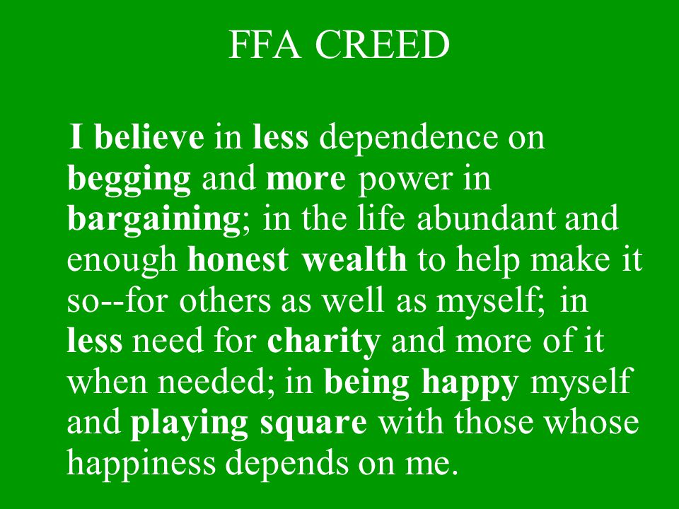 FFA CREED I believe in less dependence on begging and more power in bargaining; in the life abundant and enough honest wealth to help make it so--for