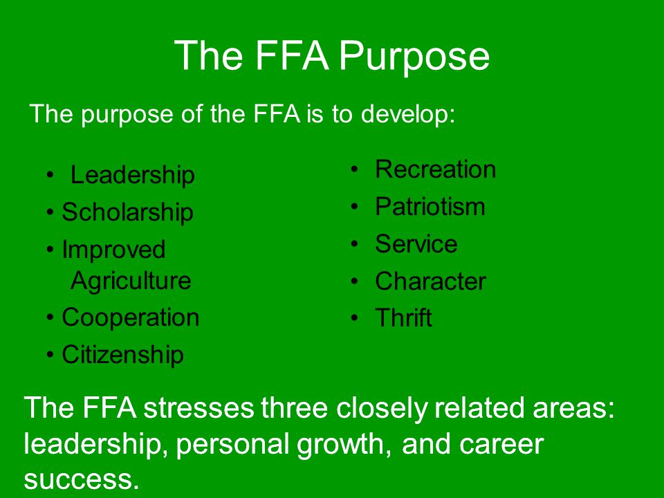The purpose of the FFA is to develop: The FFA stresses three closely related areas: leadership, personal growth, and career success. Leadership Schola