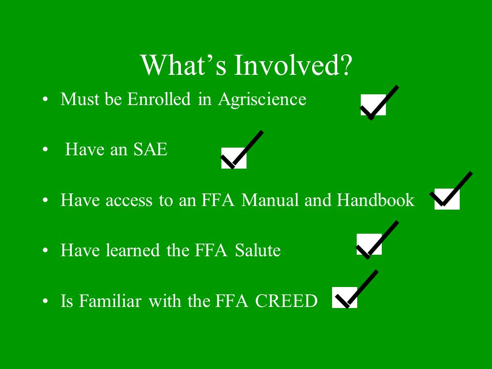 What's Involved? Must be Enrolled in Agriscience Have an SAE Have access to an FFA Manual and Handbook Have learned the FFA Salute Is Familiar with th