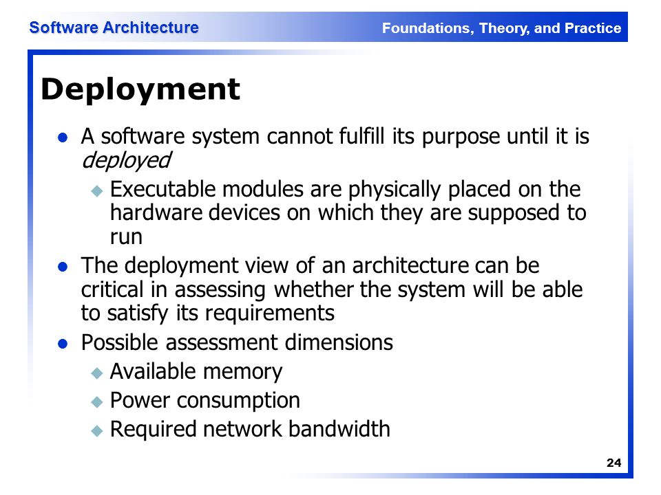 Foundations, Theory, and Practice Software Architecture 24 Deployment A software system cannot fulfill its purpose until it is deployed u Executable m
