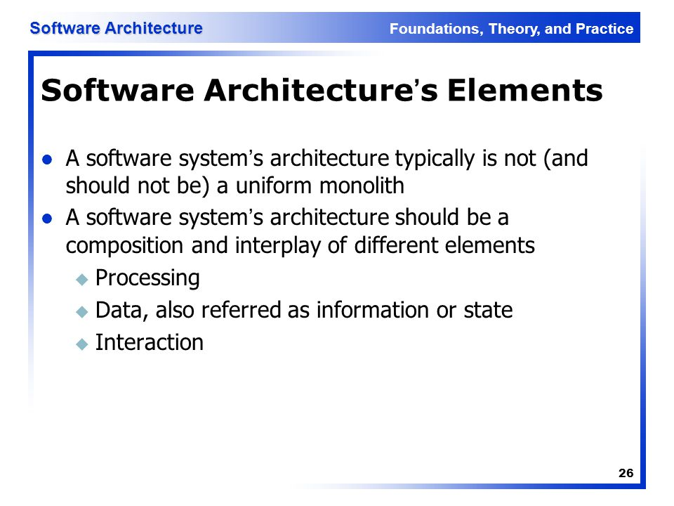 Foundations, Theory, and Practice Software Architecture 26 Software Architecture's Elements A software system's architecture typically is not (and sho