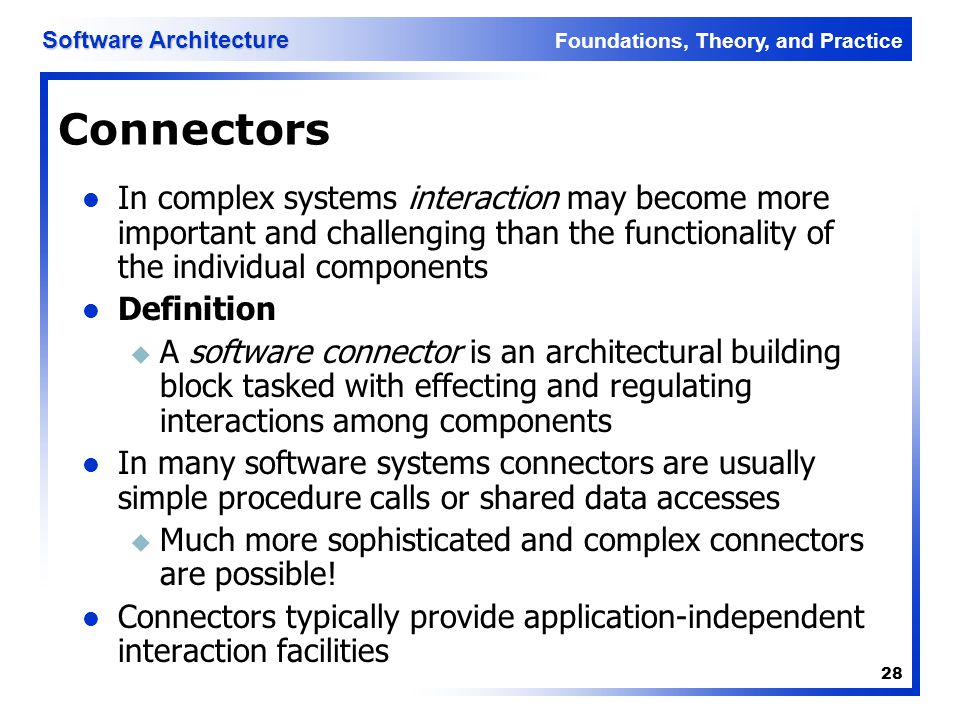 Foundations, Theory, and Practice Software Architecture 28 Connectors In complex systems interaction may become more important and challenging than th