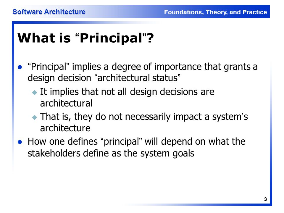 Foundations, Theory, and Practice Software Architecture 24 Deployment A software system cannot fulfill its purpose until it is deployed u Executable modules are physically placed on the hardware devices on which they are supposed to run The deployment view of an architecture can be critical in assessing whether the system will be able to satisfy its requirements Possible assessment dimensions u Available memory u Power consumption u Required network bandwidth