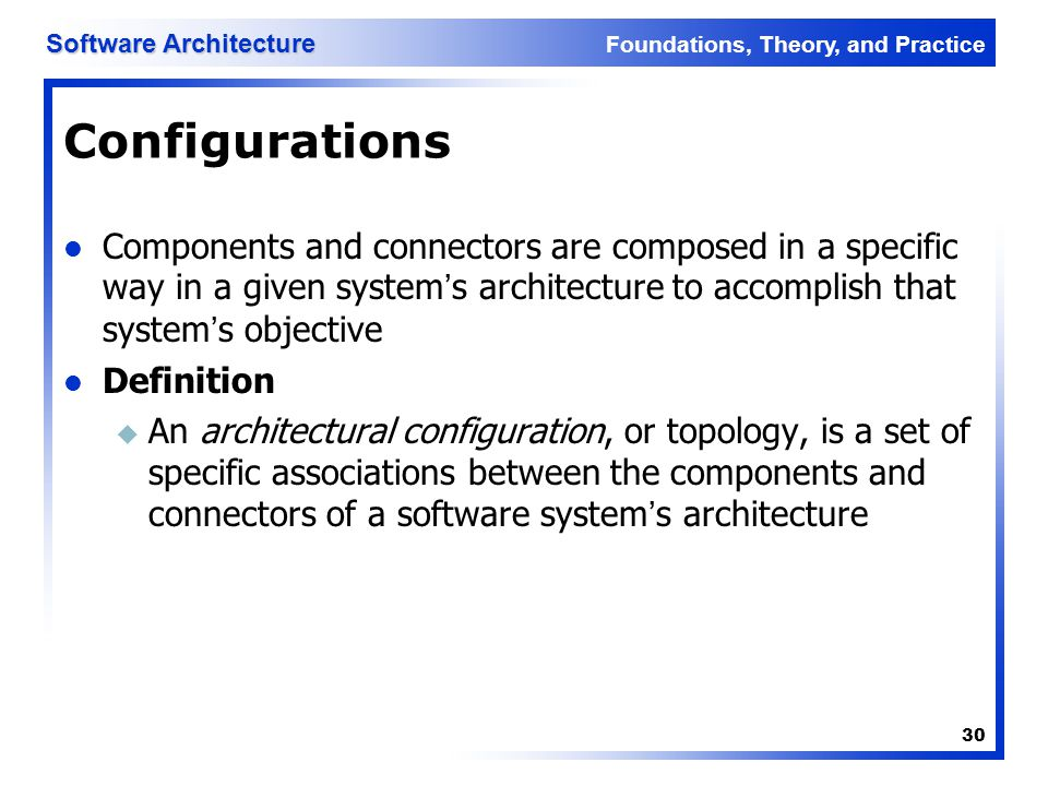 Foundations, Theory, and Practice Software Architecture 30 Configurations Components and connectors are composed in a specific way in a given system's
