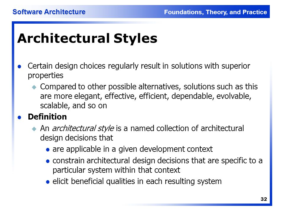 Foundations, Theory, and Practice Software Architecture 32 Architectural Styles Certain design choices regularly result in solutions with superior pro