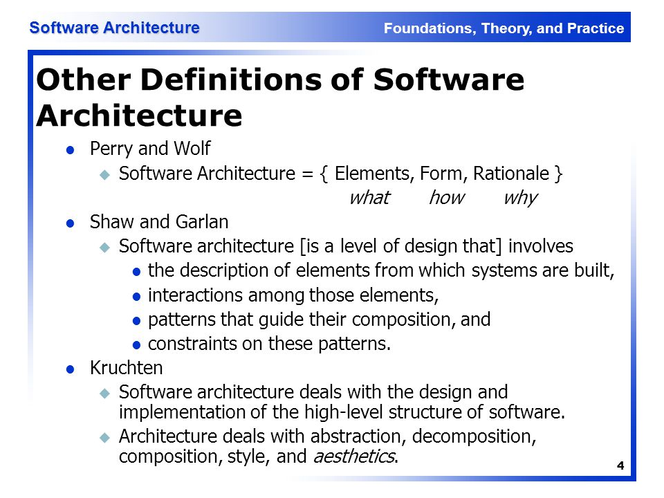Foundations, Theory, and Practice Software Architecture 4 Other Definitions of Software Architecture Perry and Wolf u Software Architecture = { Elemen