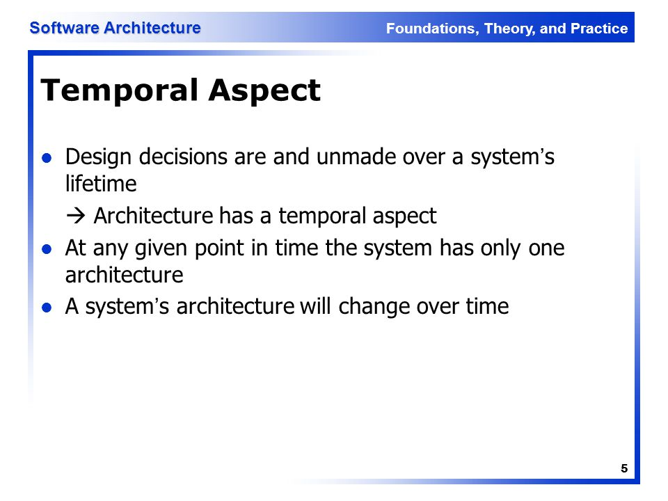Foundations, Theory, and Practice Software Architecture 5 Temporal Aspect Design decisions are and unmade over a system's lifetime  Architecture has
