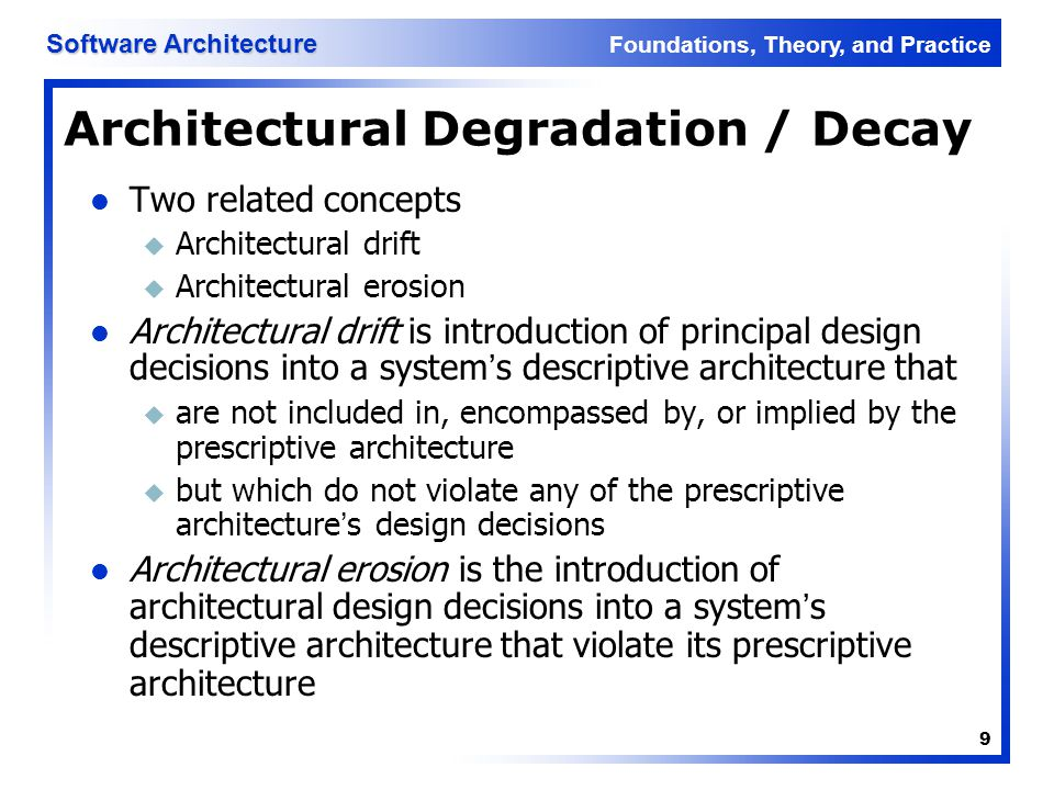 Foundations, Theory, and Practice Software Architecture 10 Architecture Recovery If architectural degradation is allowed to occur, one will be forced to recover the system's architecture sooner or later Architectural recovery is the process of determining a software system's architecture from its implementation- level artifacts Implementation-level artifacts can be u Source code u Executable files u Java.class files