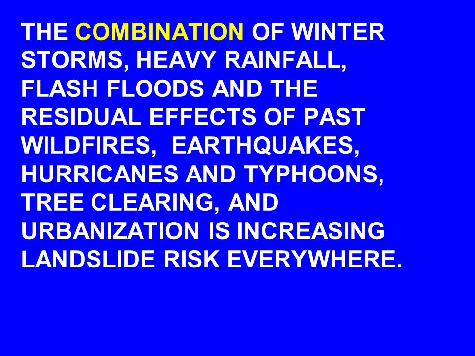 THE COMBINATION OF WINTER STORMS, HEAVY RAINFALL, FLASH FLOODS AND THE RESIDUAL EFFECTS OF PAST WILDFIRES, EARTHQUAKES, HURRICANES AND TYPHOONS, TREE CLEARING, AND URBANIZATION IS INCREASING LANDSLIDE RISK EVERYWHERE.