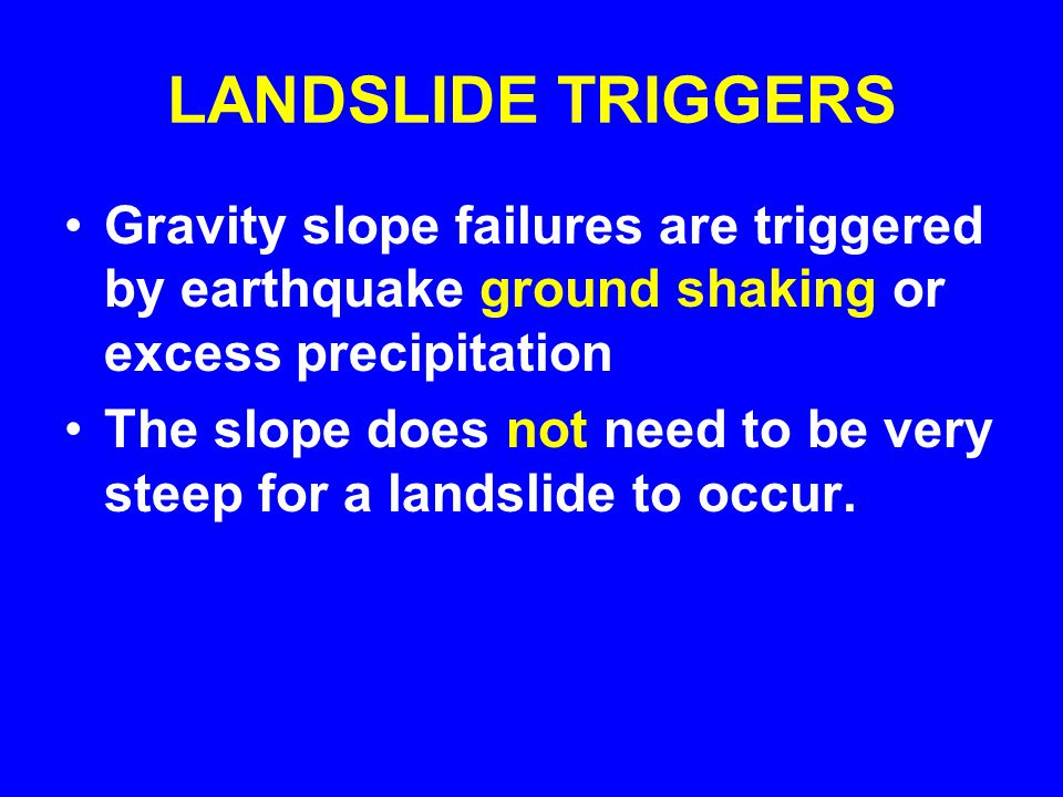 LANDSLIDE TRIGGERS Gravity slope failures are triggered by earthquake ground shaking or excess precipitation The slope does not need to be very steep for a landslide to occur.