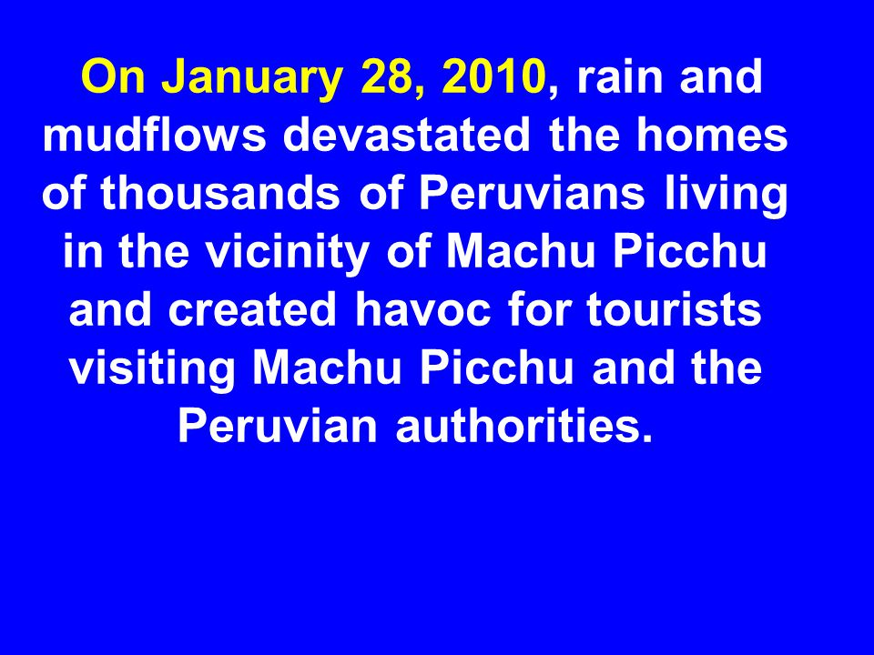 On January 28, 2010, rain and mudflows devastated the homes of thousands of Peruvians living in the vicinity of Machu Picchu and created havoc for tourists visiting Machu Picchu and the Peruvian authorities.