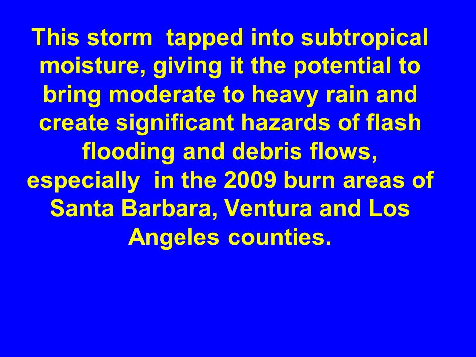 This storm tapped into subtropical moisture, giving it the potential to bring moderate to heavy rain and create significant hazards of flash flooding and debris flows, especially in the 2009 burn areas of Santa Barbara, Ventura and Los Angeles counties.