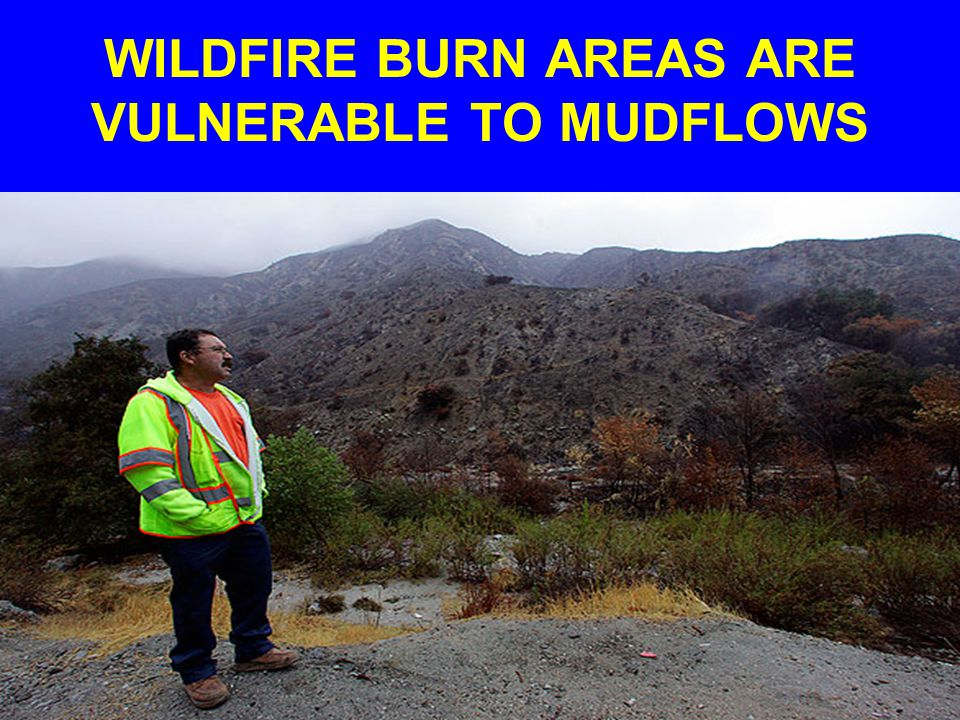 WILDFIRE BURN AREAS ARE VULNERABLE TO MUDFLOWS